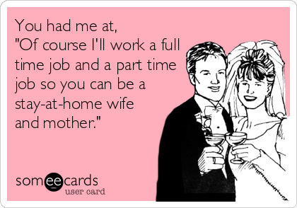 "You had me at,  ""Of course I'll work a full time job and a part time job so you can be a stay-at-home wife and mother."""