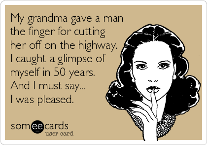 My grandma gave a man the finger for cutting her off on the highway. I caught a glimpse of myself in 50 years. And I must say... I was pleased.