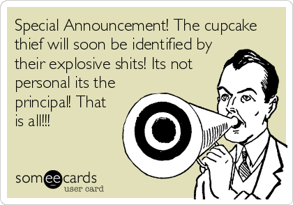 Special Announcement! The cupcake thief will soon be identified by their explosive shits! Its not personal its the principal! That is all!!!