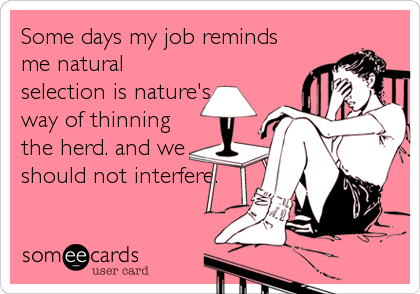 Some days my job reminds me natural selection is nature's way of thinning the herd. and we should not interfere.
