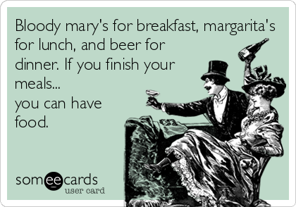 Bloody mary's for breakfast, margarita's for lunch, and beer for dinner. If you finish your meals...  you can have food.