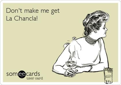 Don't make me get  La Chancla!