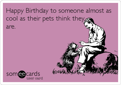 Happy Birthday to someone almost as cool as their pets think they are.