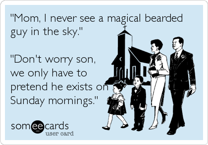"""Mom, I never see a magical bearded guy in the sky.""  ""Don't worry son, we only have to pretend he exists on Sunday mornings."""