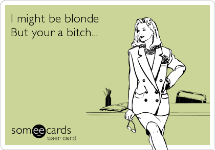 I might be blonde  But your a bitch...