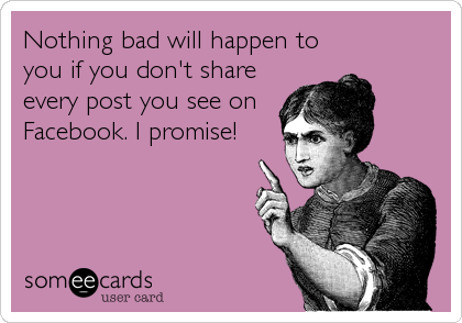Nothing bad will happen to you if you don't share every post you see on Facebook. I promise!