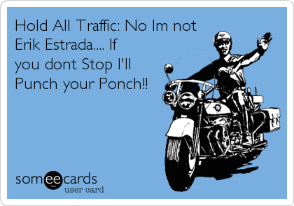 Hold All Traffic: No Im not Erik Estrada.... If you dont Stop I'll Punch your Ponch!!