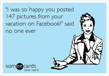 """I was so happy you posted 147 pictures from your vacation on Facebook!"" said no one ever"