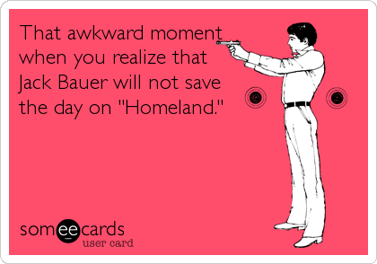 "That awkward moment when you realize that Jack Bauer will not save  the day on ""Homeland."""