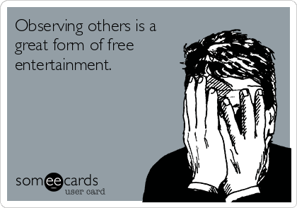 Observing others is a great form of free entertainment.