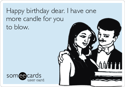 Happy birthday dear. I have one more candle for you to blow.