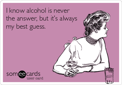 I know alcohol is never the answer, but it's always my best guess.