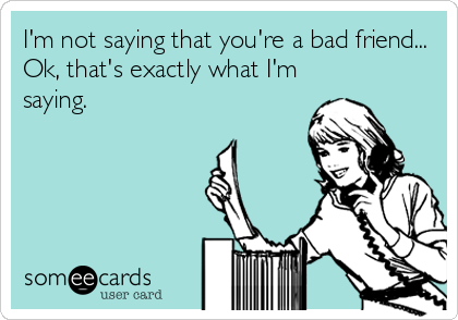 I'm not saying that you're a bad friend... Ok, that's exactly what I'm saying.