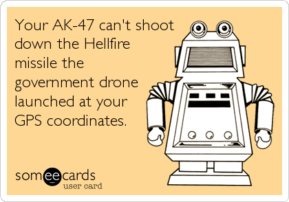 Your AK-47 can't shoot down the Hellfire missile the government drone launched at your GPS coordinates.
