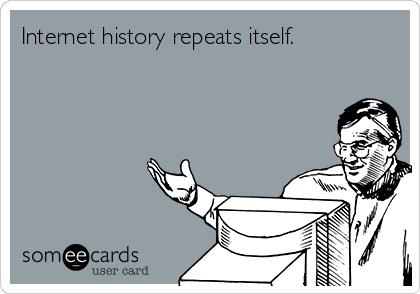 Internet history repeats itself.