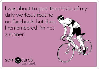 I was about to post the details of my daily workout routine on Facebook, but then I remembered I'm not  a runner.