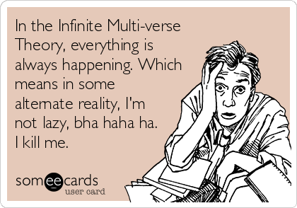 In the Infinite Multi-verse Theory, everything is always happening. Which means in some alternate reality, I'm not lazy, bha haha ha. I kill me.