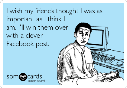 I wish my friends thought I was as important as I think I am. I'll win them over with a clever  Facebook post.