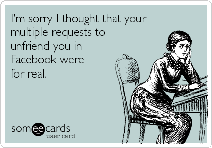 I'm sorry I thought that your multiple requests to unfriend you in Facebook were  for real.