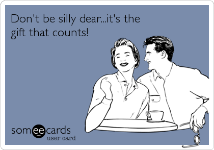 Don't be silly dear...it's the gift that counts!