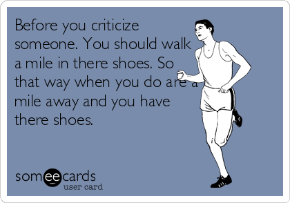 Before you criticize someone. You should walk a mile in there shoes. So that way when you do are a mile away and you have there shoes.