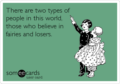 There are two types of people in this world, those who believe in fairies and losers.