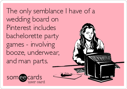 The only semblance I have of a wedding board on Pinterest includes bachelorette party games - involving booze, underwear, and man parts.