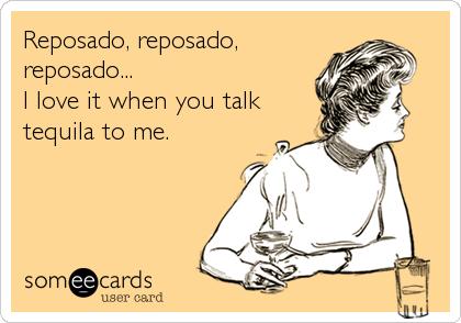 Reposado, reposado, reposado... I love it when you talk tequila to me.