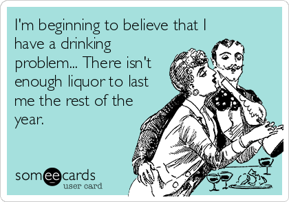 I'm beginning to believe that I have a drinking problem... There isn't enough liquor to last me the rest of the year.