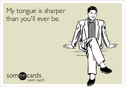 My tongue is sharper than you'll ever be.
