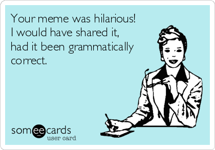 Your meme was hilarious!                  I would have shared it,                   had it been grammatically         correct.