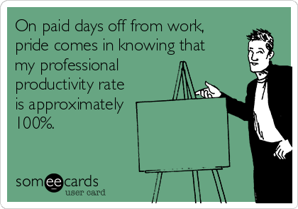 On paid days off from work,  pride comes in knowing that  my professional productivity rate  is approximately  100%.