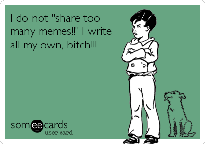 "I do not ""share too  many memes!!"" I write all my own, bitch!!!"