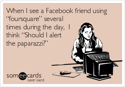 """When I see a Facebook friend using """"foursquare"""" several times during the day,  I think """"Should I alert the paparazzi?"""""""