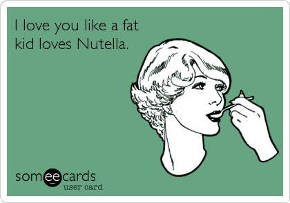 I love you like a fat kid loves Nutella.