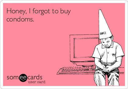 Honey, I forgot to buy condoms.
