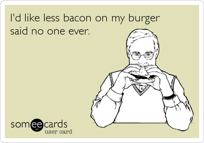 I'd like less bacon on my burger  said no one ever.