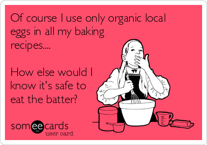 Of course I use only organic local eggs in all my baking recipes....   How else would I know it's safe to eat the batter?