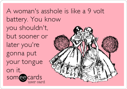 A woman's asshole is like a 9 volt battery. You know you shouldn't, but sooner or later you're gonna put your tongue on it.