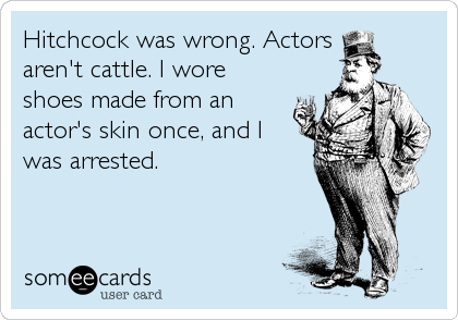 Hitchcock was wrong. Actors  aren't cattle. I wore shoes made from an actor's skin once, and I  was arrested.