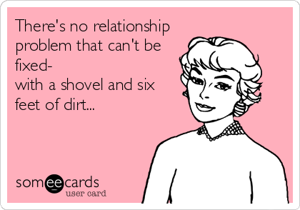There's no relationship problem that can't be fixed- with a shovel and six feet of dirt...