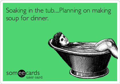 Soaking in the tub....Planning on making soup for dinner.