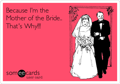 Because I'm the Mother of the Bride.. That's Why!!!