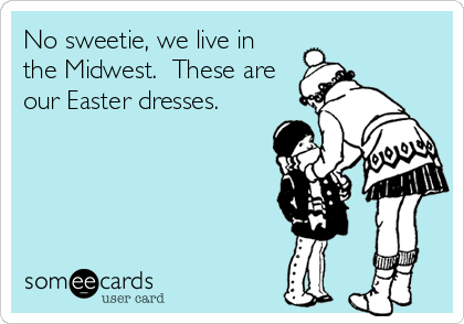 No sweetie, we live in the Midwest.  These are our Easter dresses.