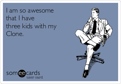 I am so awesome  that I have  three kids with my  Clone.
