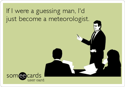 If I were a guessing man, I'd just become a meteorologist.