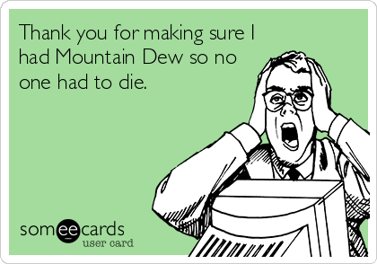 Thank you for making sure I had Mountain Dew so no one had to die.