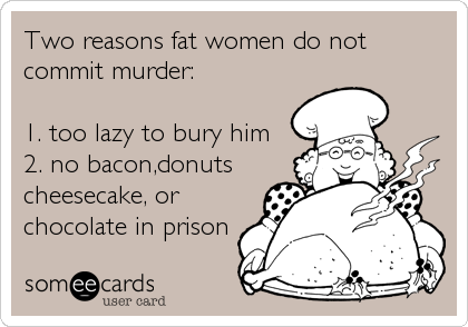 Two reasons fat women do not commit murder:  1. too lazy to bury him 2. no bacon,donuts cheesecake, or chocolate in prison