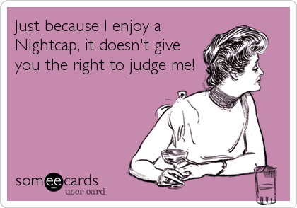 Just because I enjoy a Nightcap, it doesn't give you the right to judge me!