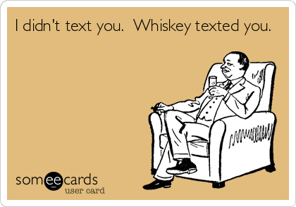 I didn't text you.  Whiskey texted you.